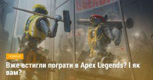 Вже встигли пограти в Apex Legends? І як вам?